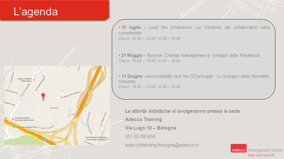 L'agenda 10 luglio - Lead the Endurance: La Gestione dei collaboratori nella complessità Orario: 10,00 – 13,00 14,00 – 18,00 21 Maggio - Bounce: Change Management e sviluppo della Resilienza Orario: 10,00 – 13,00 14,00 – 18,00 11 Giugno - Accountability and the OZ principle : Lo Sviluppo della Mentalità Vincente Orario: 10,00 – 13,00 14,00 – 18,00 Le attività didattiche si svolgeranno presso la sede Adecco Training Via Lugo 10 – Bologna 051.63.88.658 adeccotraining.bologna@adecco.it