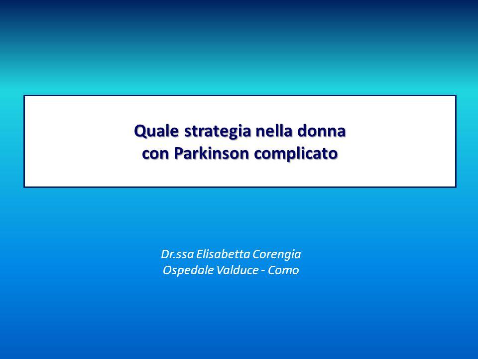 Quale strategia nella donna con Parkinson complicato Dr.ssa Elisabetta Corengia Ospedale Valduce - Como