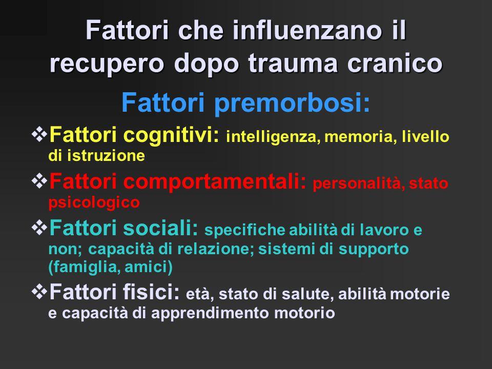 Fattori che influenzano il recupero dopo trauma cranico Fattori premorbosi:  Fattori cognitivi: intelligenza, memoria, livello di istruzione  Fattor