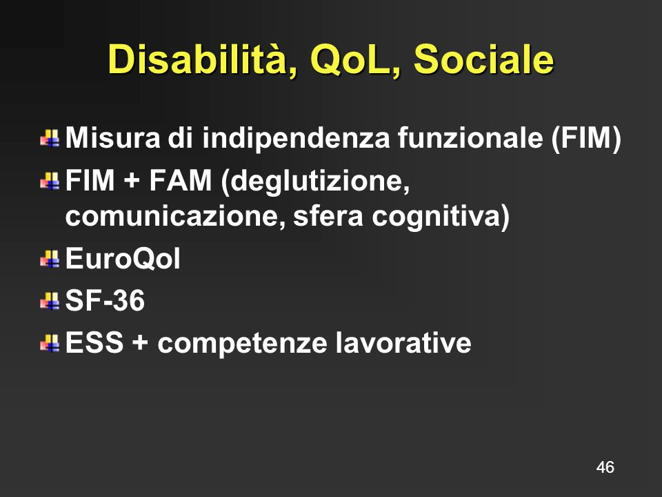 Disabilità, QoL, Sociale Misura di indipendenza funzionale (FIM) FIM + FAM (deglutizione, comunicazione, sfera cognitiva) EuroQol SF-36 ESS + competen