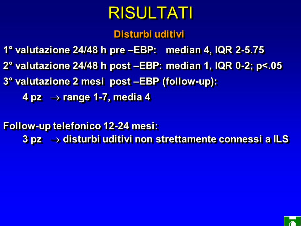 RISULTATIRISULTATI Disturbi uditivi Disturbi uditivi 1° valutazione 24/48 h pre –EBP: median 4, IQR 2-5.75 2° valutazione 24/48 h post –EBP: median 1, IQR 0-2; p<.05 3° valutazione 2 mesi post –EBP (follow-up): 4 pz  range 1-7, media 4 4 pz  range 1-7, media 4 Follow-up telefonico 12-24 mesi: 3 pz  disturbi uditivi non strettamente connessi a ILS 3 pz  disturbi uditivi non strettamente connessi a ILS Disturbi uditivi Disturbi uditivi 1° valutazione 24/48 h pre –EBP: median 4, IQR 2-5.75 2° valutazione 24/48 h post –EBP: median 1, IQR 0-2; p<.05 3° valutazione 2 mesi post –EBP (follow-up): 4 pz  range 1-7, media 4 4 pz  range 1-7, media 4 Follow-up telefonico 12-24 mesi: 3 pz  disturbi uditivi non strettamente connessi a ILS 3 pz  disturbi uditivi non strettamente connessi a ILS