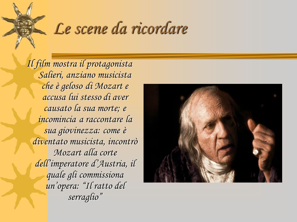 Le scene da ricordare Il film mostra il protagonista Salieri, anziano musicista che è geloso di Mozart e accusa lui stesso di aver causato la sua mort