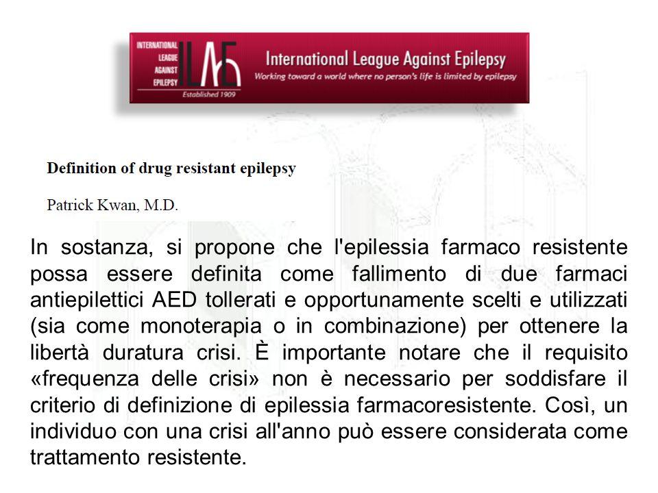 In sostanza, si propone che l'epilessia farmaco resistente possa essere definita come fallimento di due farmaci antiepilettici AED tollerati e opportu