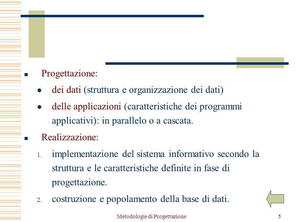 Metodologie di Progettazione5 Progettazione: dei dati (struttura e organizzazione dei dati) delle applicazioni (caratteristiche dei programmi applicativi): in parallelo o a cascata.
