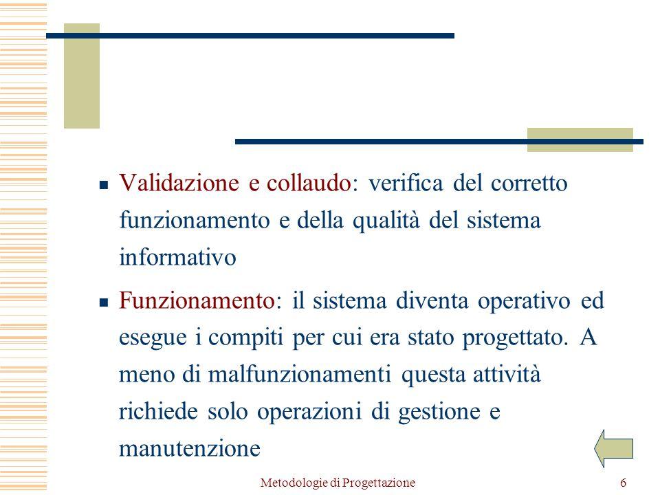 Metodologie di Progettazione6 Validazione e collaudo: verifica del corretto funzionamento e della qualità del sistema informativo Funzionamento: il sistema diventa operativo ed esegue i compiti per cui era stato progettato.