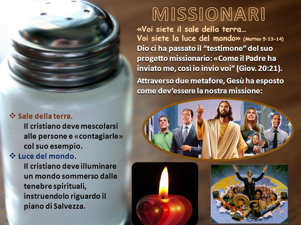«Voi siete il sale della terra… Voi siete la luce del mondo» (Matteo 5:13-14) Dio ci ha passato il testimone del suo progetto missionario: «Come il Padre ha inviato me, così io invio voi (Giov.