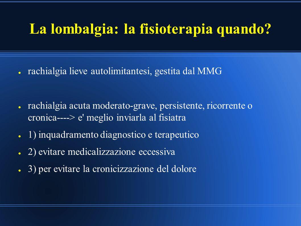 La lombalgia: la fisioterapia quando? ● rachialgia lieve autolimitantesi, gestita dal MMG ● rachialgia acuta moderato-grave, persistente, ricorrente o