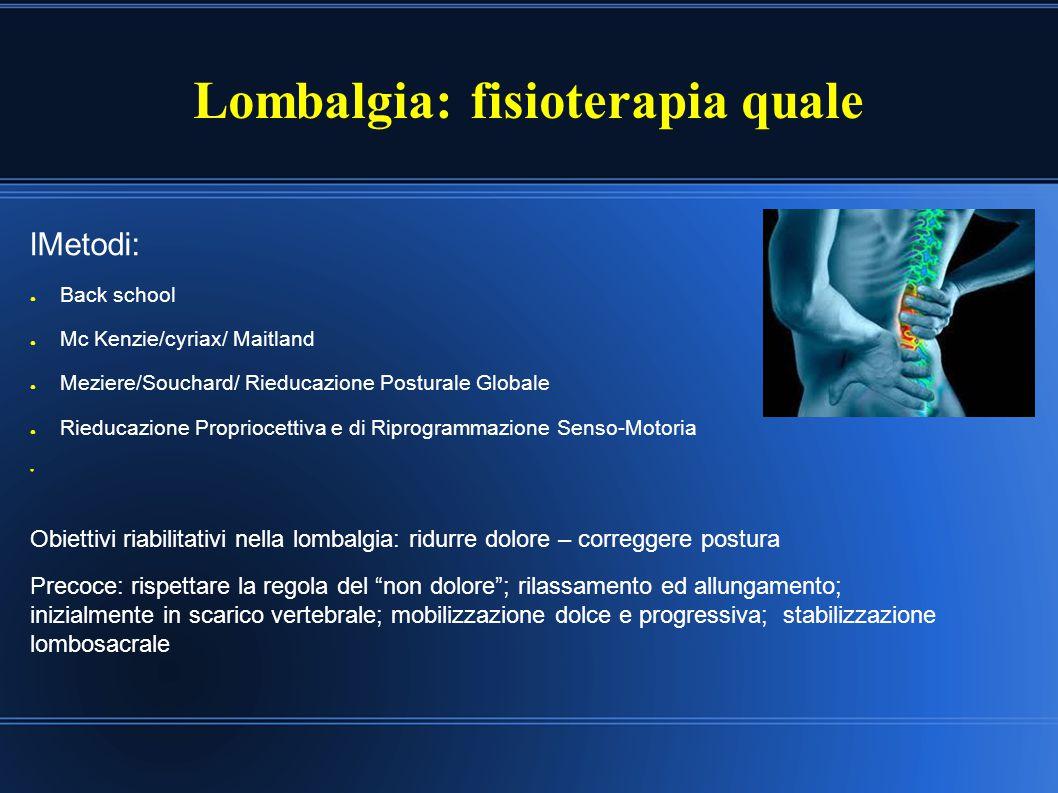 Lombalgia: fisioterapia quale lMetodi: ● Back school ● Mc Kenzie/cyriax/ Maitland ● Meziere/Souchard/ Rieducazione Posturale Globale ● Rieducazione Pr