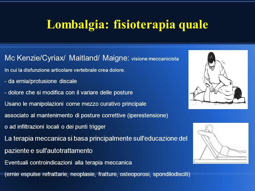 Lombalgia: fisioterapia quale Mc Kenzie/Cyriax/ Maitland/ Maigne: visione meccanicista In cui la disfunzione articolare vertebrale crea dolore. - da e