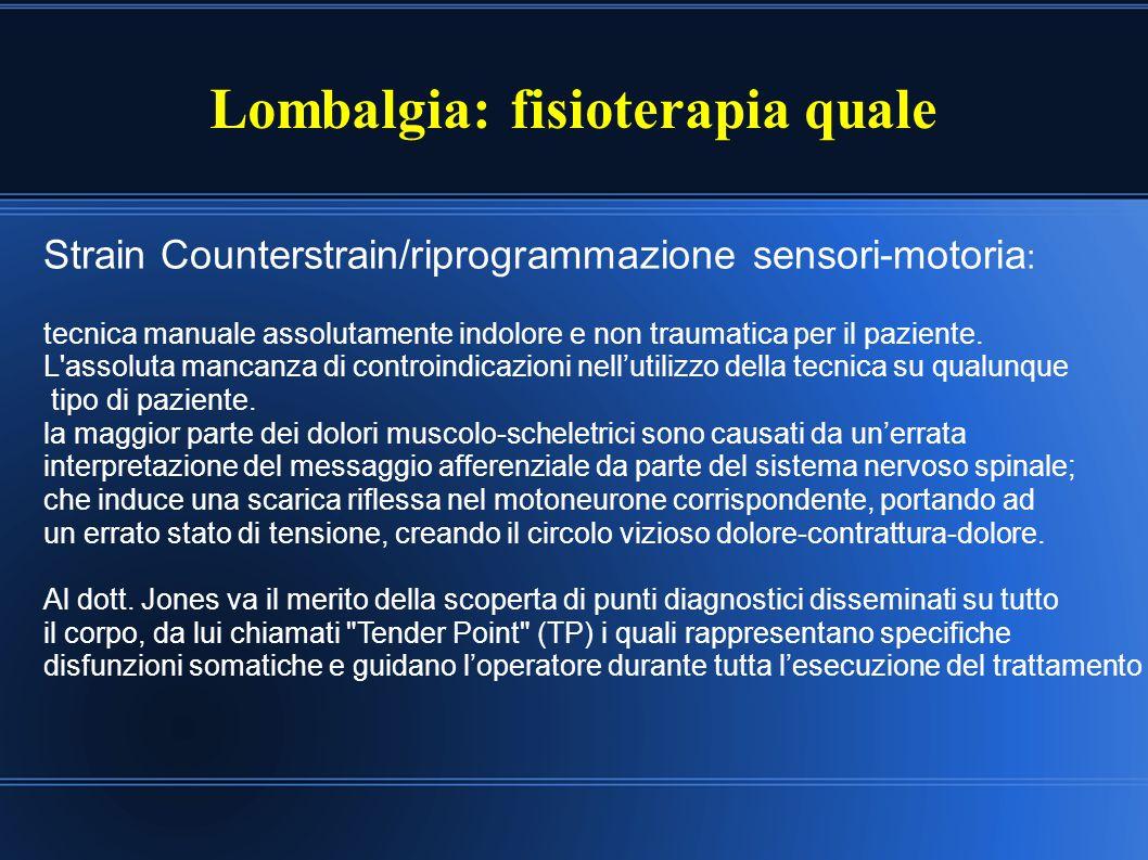 Lombalgia: fisioterapia quale Strain Counterstrain/riprogrammazione sensori-motoria : tecnica manuale assolutamente indolore e non traumatica per il p