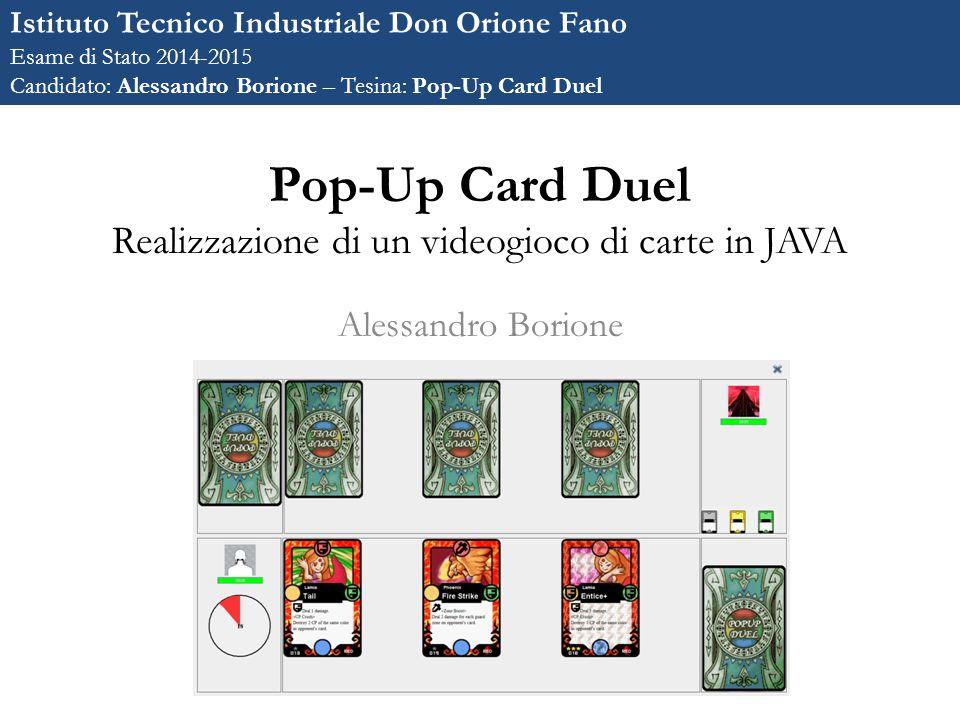 Pop-Up Card Duel Realizzazione di un videogioco di carte in JAVA Alessandro Borione Istituto Tecnico Industriale Don Orione Fano Esame di Stato 2014-2015 Candidato: Alessandro Borione – Tesina: Pop-Up Card Duel