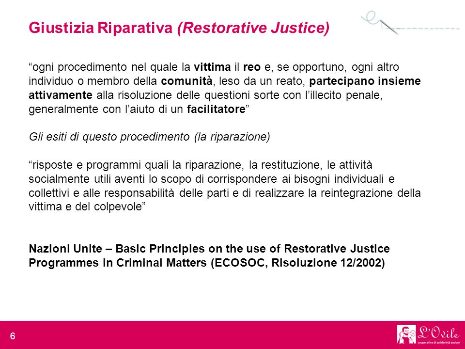 """6 Giustizia Riparativa (Restorative Justice) """"ogni procedimento nel quale la vittima il reo e, se opportuno, ogni altro individuo o membro della comun"""