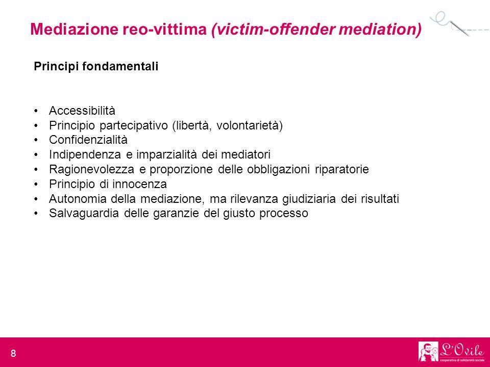 8 Mediazione reo-vittima (victim-offender mediation) Principi fondamentali Accessibilità Principio partecipativo (libertà, volontarietà) Confidenziali