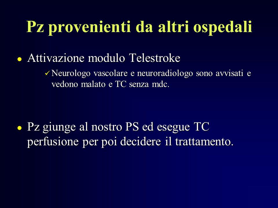 Pz provenienti da altri ospedali ● Attivazione modulo Telestroke Neurologo vascolare e neuroradiologo sono avvisati e vedono malato e TC senza mdc. Ne
