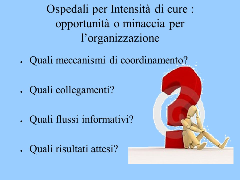 Ospedali per Intensità di cure : opportunità o minaccia per l'organizzazione  Quali meccanismi di coordinamento?  Quali collegamenti?  Quali flussi
