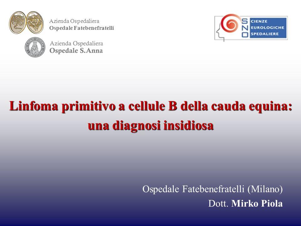 Linfoma primitivo a cellule B della cauda equina: una diagnosi insidiosa Ospedale Fatebenefratelli (Milano) Dott.