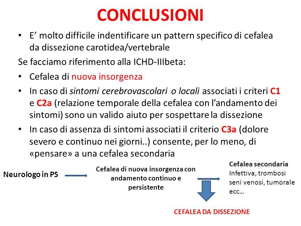 CONCLUSIONI E' molto difficile indentificare un pattern specifico di cefalea da dissezione carotidea/vertebrale Se facciamo riferimento alla ICHD-IIIbeta: Cefalea di nuova insorgenza In caso di sintomi cerebrovascolari o locali associati i criteri C1 e C2a (relazione temporale della cefalea con l'andamento dei sintomi) sono un valido aiuto per sospettare la dissezione In caso di assenza di sintomi associati il criterio C3a (dolore severo e continuo nei giorni..) consente, per lo meno, di «pensare» a una cefalea secondaria Neurologo in PS Cefalea di nuova insorgenza con andamento continuo e persistente Cefalea secondaria Infettiva, trombosi seni venosi, tumorale ecc… CEFALEA DA DISSEZIONE