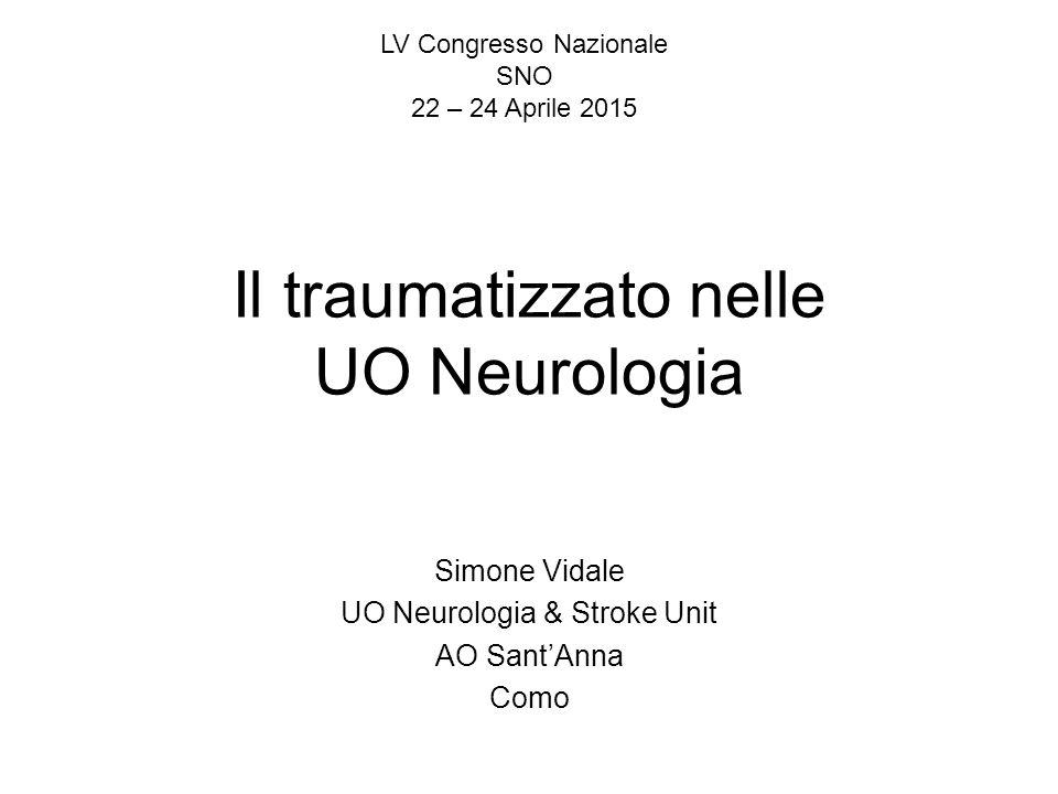 Il traumatizzato nelle UO Neurologia Simone Vidale UO Neurologia & Stroke Unit AO Sant'Anna Como LV Congresso Nazionale SNO 22 – 24 Aprile 2015
