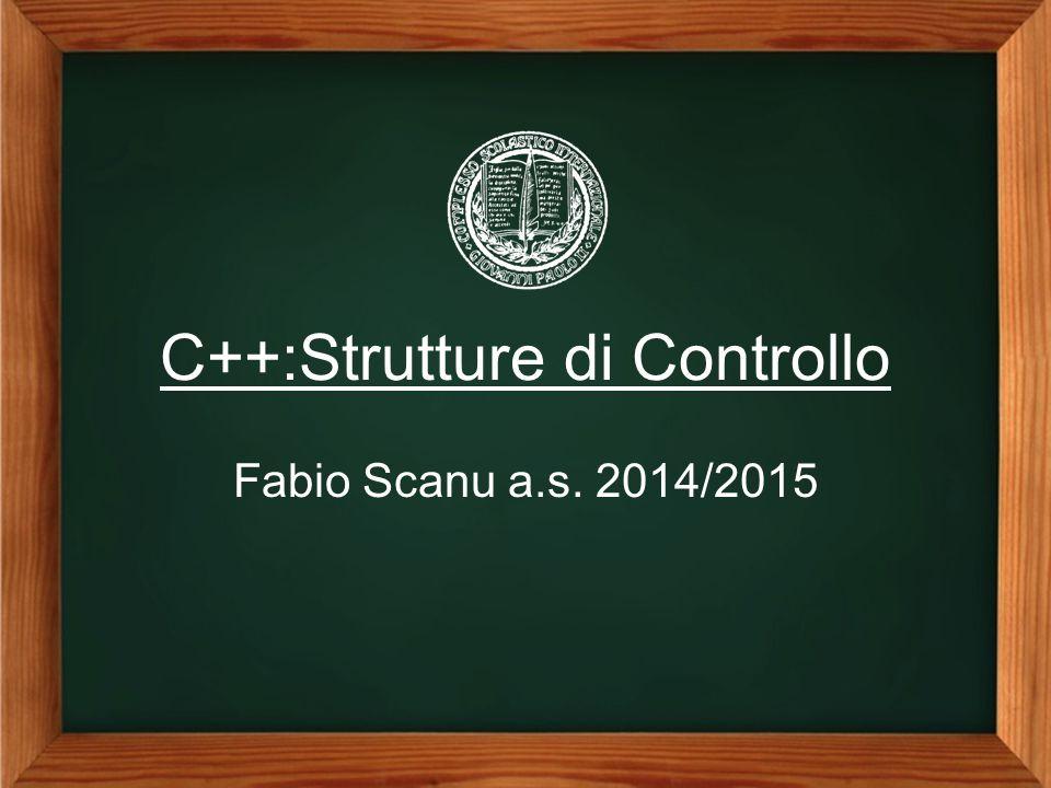 C++:Strutture di Controllo Fabio Scanu a.s. 2014/2015