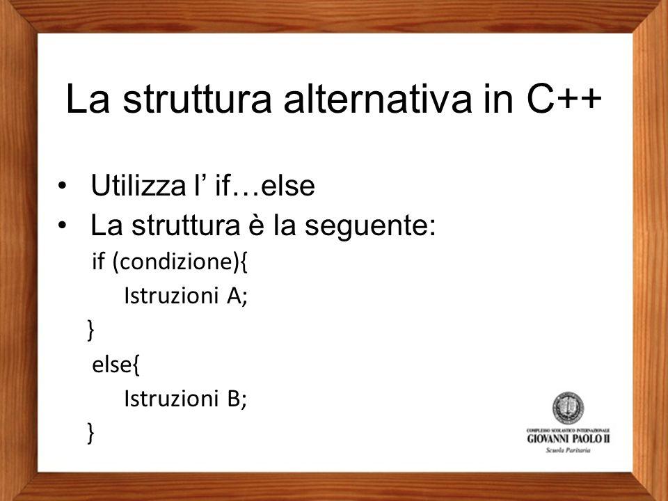 La struttura alternativa in C++ Utilizza l' if…else La struttura è la seguente: if (condizione){ Istruzioni A; } else{ Istruzioni B; }