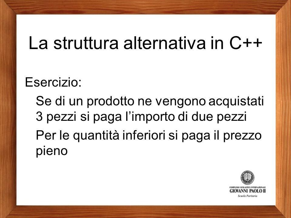 La struttura alternativa in C++ Esercizio: Se di un prodotto ne vengono acquistati 3 pezzi si paga l'importo di due pezzi Per le quantità inferiori si