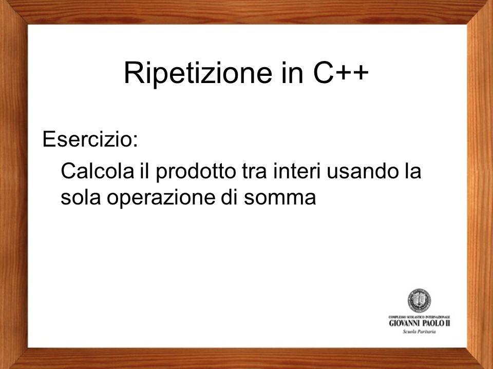 Ripetizione in C++ Esercizio: Calcola il prodotto tra interi usando la sola operazione di somma