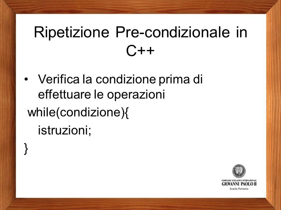 Ripetizione Pre-condizionale in C++ Verifica la condizione prima di effettuare le operazioni while(condizione){ istruzioni; }