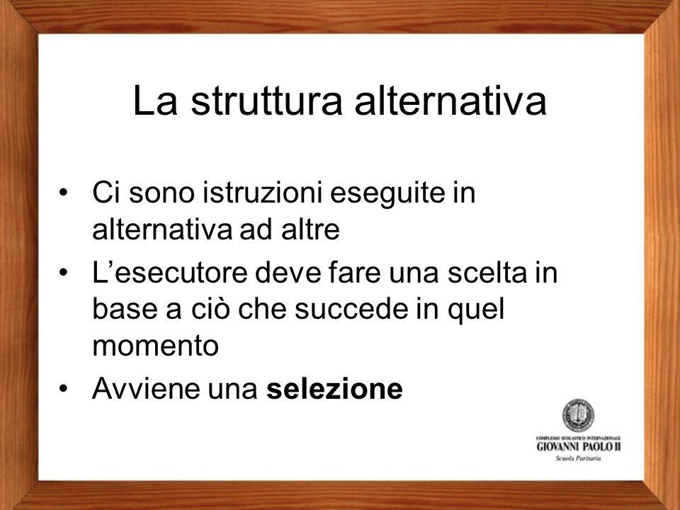La struttura alternativa Ci sono istruzioni eseguite in alternativa ad altre L'esecutore deve fare una scelta in base a ciò che succede in quel moment