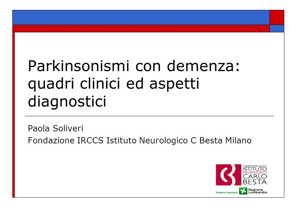 Parkinsonismi con demenza: quadri clinici ed aspetti diagnostici Paola Soliveri Fondazione IRCCS Istituto Neurologico C Besta Milano