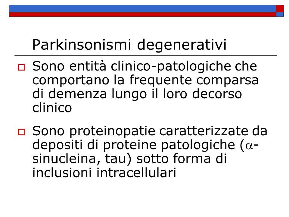 Parkinsonismi degenerativi  Sono entità clinico-patologiche che comportano la frequente comparsa di demenza lungo il loro decorso clinico  Sono proteinopatie caratterizzate da depositi di proteine patologiche (- sinucleina, tau) sotto forma di inclusioni intracellulari