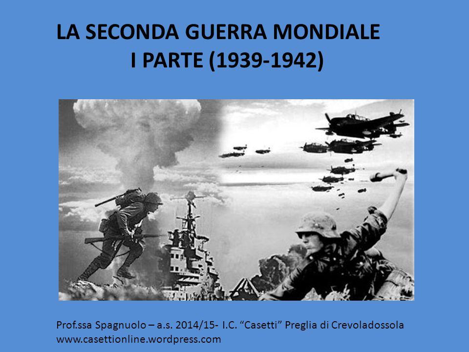 """LA SECONDA GUERRA MONDIALE I PARTE (1939-1942) Prof.ssa Spagnuolo – a.s. 2014/15- I.C. """"Casetti"""" Preglia di Crevoladossola www.casettionline.wordpress"""