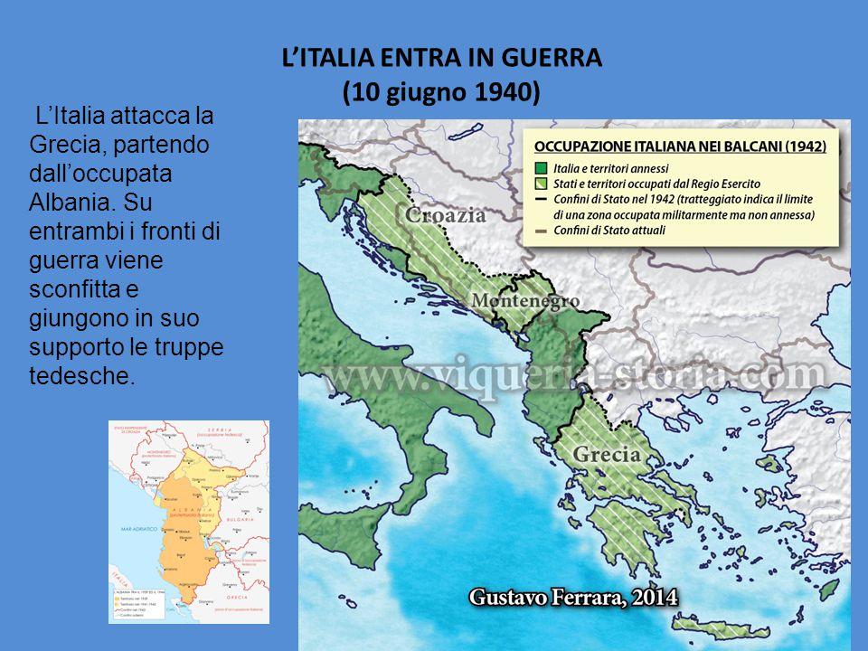 L'ITALIA ENTRA IN GUERRA (10 giugno 1940) L'Italia attacca la Grecia, partendo dall'occupata Albania. Su entrambi i fronti di guerra viene sconfitta e