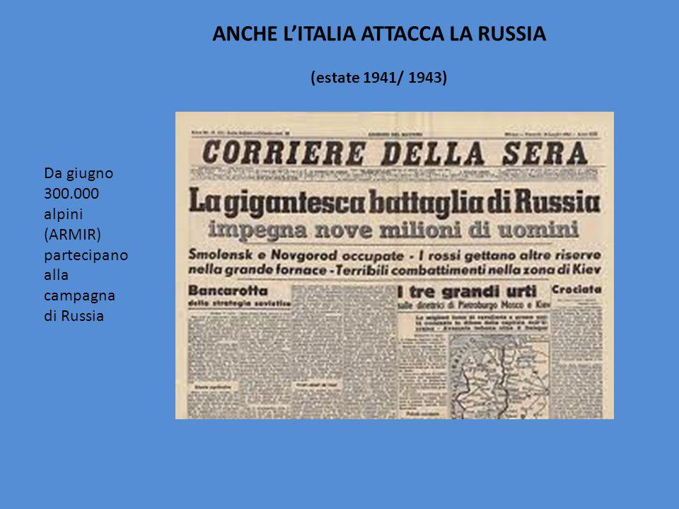 ANCHE L'ITALIA ATTACCA LA RUSSIA (estate 1941/ 1943) Da giugno 300.000 alpini (ARMIR) partecipano alla campagna di Russia