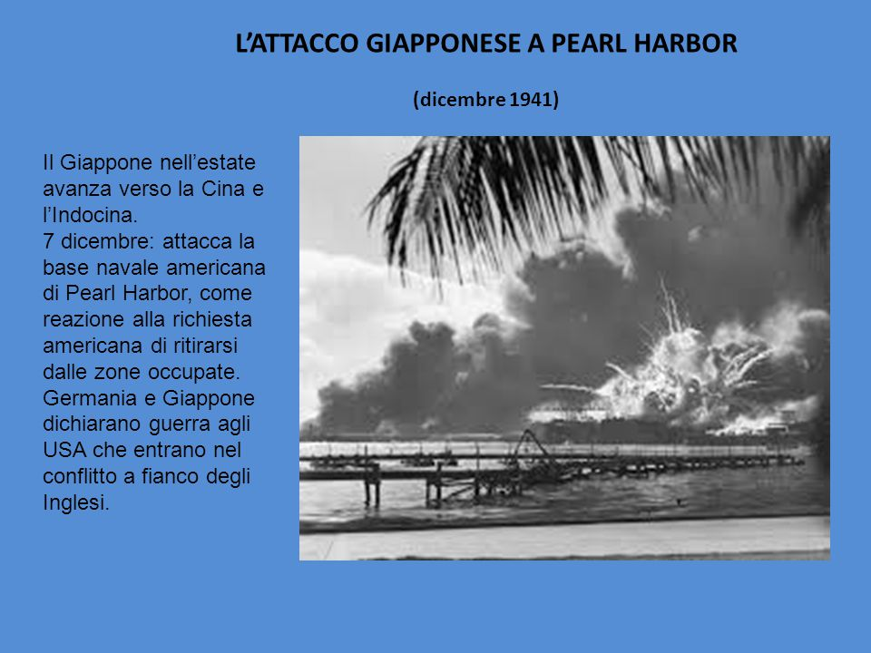 L'ATTACCO GIAPPONESE A PEARL HARBOR (dicembre 1941) Il Giappone nell'estate avanza verso la Cina e l'Indocina. 7 dicembre: attacca la base navale amer