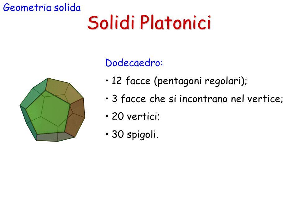 Solidi Platonici Geometria solida Dodecaedro: 12 facce (pentagoni regolari); 3 facce che si incontrano nel vertice; 20 vertici; 30 spigoli.