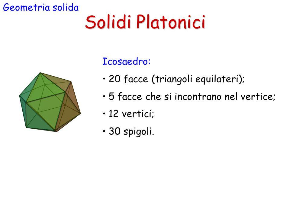 Solidi Platonici Geometria solida Icosaedro: 20 facce (triangoli equilateri); 5 facce che si incontrano nel vertice; 12 vertici; 30 spigoli.