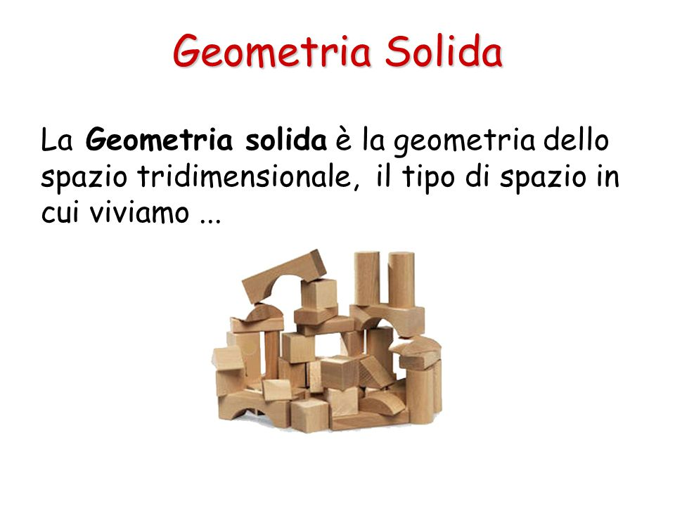 Geometria Solida La Geometria solida è la geometria dello spazio tridimensionale, il tipo di spazio in cui viviamo...