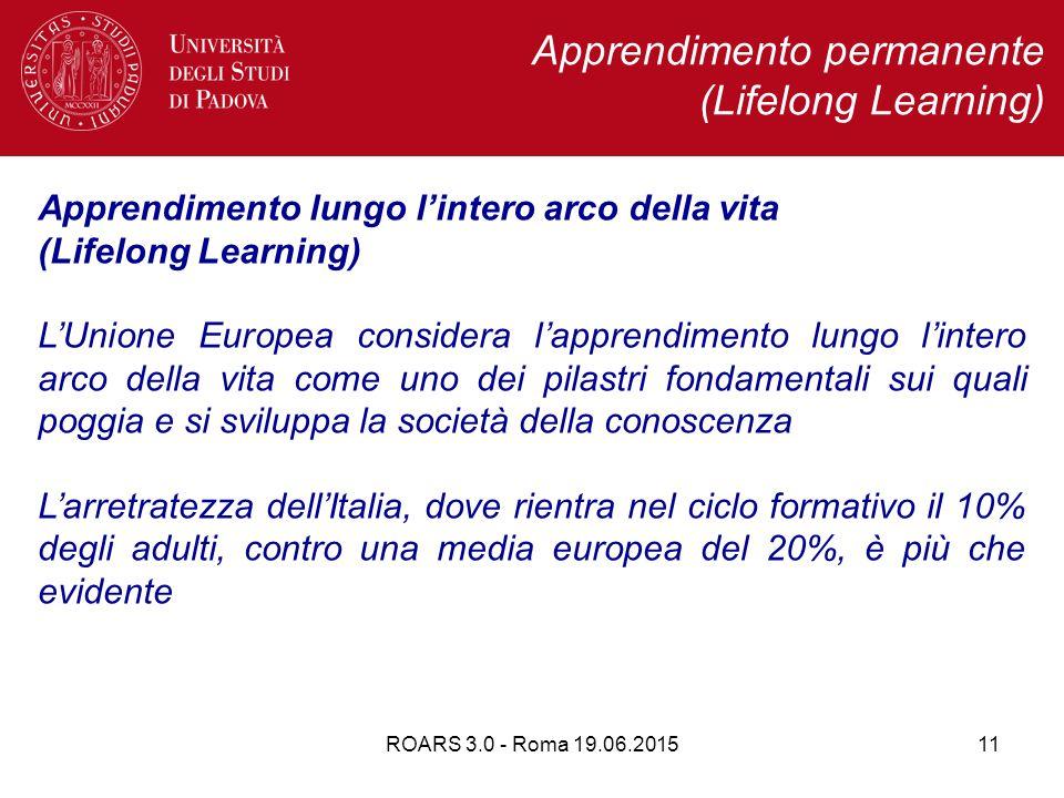 ROARS 3.0 - Roma 19.06.201511 Apprendimento permanente (Lifelong Learning) Apprendimento lungo l'intero arco della vita (Lifelong Learning) L'Unione Europea considera l'apprendimento lungo l'intero arco della vita come uno dei pilastri fondamentali sui quali poggia e si sviluppa la società della conoscenza L'arretratezza dell'Italia, dove rientra nel ciclo formativo il 10% degli adulti, contro una media europea del 20%, è più che evidente