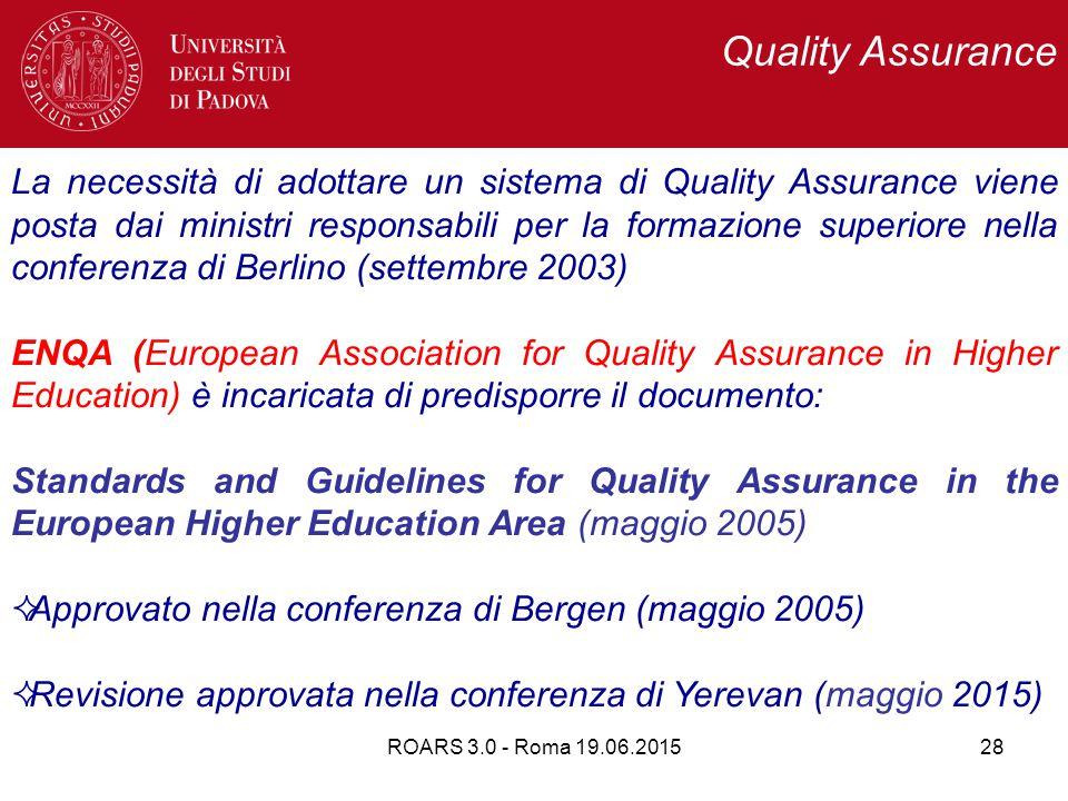 ROARS 3.0 - Roma 19.06.201528 La necessità di adottare un sistema di Quality Assurance viene posta dai ministri responsabili per la formazione superiore nella conferenza di Berlino (settembre 2003) ENQA (European Association for Quality Assurance in Higher Education) è incaricata di predisporre il documento: Standards and Guidelines for Quality Assurance in the European Higher Education Area (maggio 2005)  Approvato nella conferenza di Bergen (maggio 2005)  Revisione approvata nella conferenza di Yerevan (maggio 2015) Quality Assurance