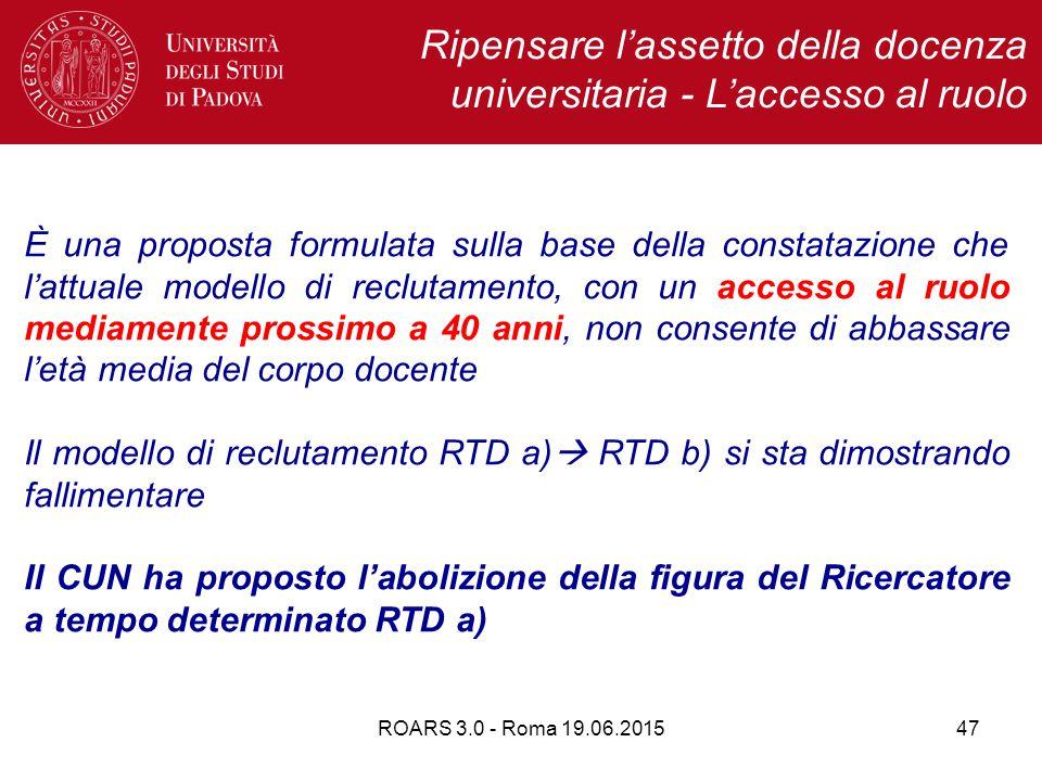 ROARS 3.0 - Roma 19.06.201547 Ripensare l'assetto della docenza universitaria - L'accesso al ruolo È una proposta formulata sulla base della constatazione che l'attuale modello di reclutamento, con un accesso al ruolo mediamente prossimo a 40 anni, non consente di abbassare l'età media del corpo docente Il modello di reclutamento RTD a)  RTD b) si sta dimostrando fallimentare Il CUN ha proposto l'abolizione della figura del Ricercatore a tempo determinato RTD a)