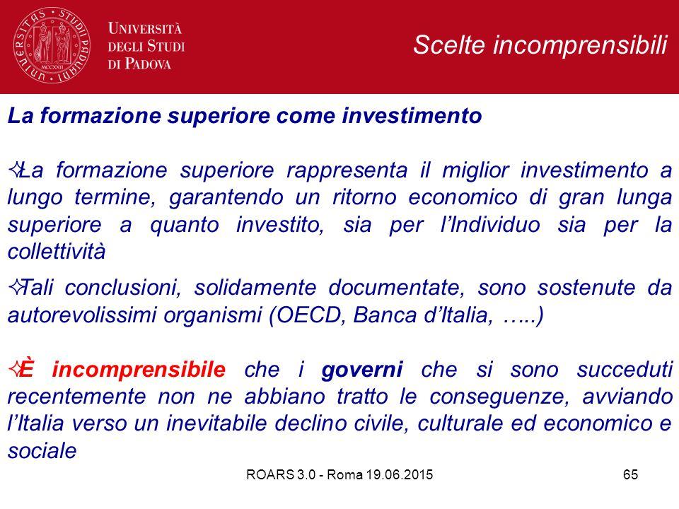 ROARS 3.0 - Roma 19.06.201565 Scelte incomprensibili La formazione superiore come investimento  La formazione superiore rappresenta il miglior investimento a lungo termine, garantendo un ritorno economico di gran lunga superiore a quanto investito, sia per l'Individuo sia per la collettività  Tali conclusioni, solidamente documentate, sono sostenute da autorevolissimi organismi (OECD, Banca d'Italia, …..)  È incomprensibile che i governi che si sono succeduti recentemente non ne abbiano tratto le conseguenze, avviando l'Italia verso un inevitabile declino civile, culturale ed economico e sociale