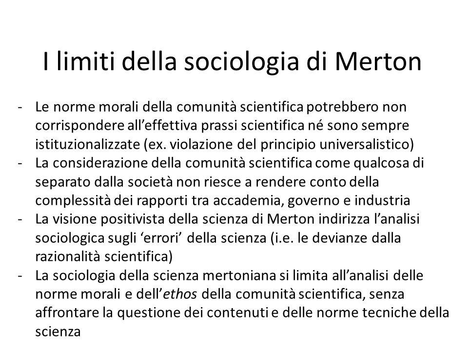 I limiti della sociologia di Merton -Le norme morali della comunità scientifica potrebbero non corrispondere all'effettiva prassi scientifica né sono sempre istituzionalizzate (ex.