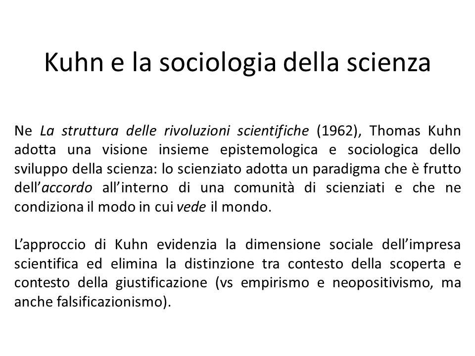 Kuhn e la sociologia della scienza Ne La struttura delle rivoluzioni scientifiche (1962), Thomas Kuhn adotta una visione insieme epistemologica e sociologica dello sviluppo della scienza: lo scienziato adotta un paradigma che è frutto dell'accordo all'interno di una comunità di scienziati e che ne condiziona il modo in cui vede il mondo.