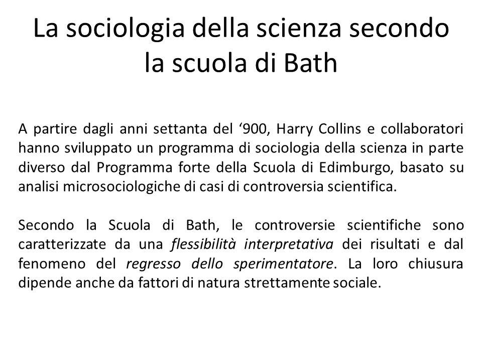 La sociologia della scienza secondo la scuola di Bath A partire dagli anni settanta del '900, Harry Collins e collaboratori hanno sviluppato un programma di sociologia della scienza in parte diverso dal Programma forte della Scuola di Edimburgo, basato su analisi microsociologiche di casi di controversia scientifica.