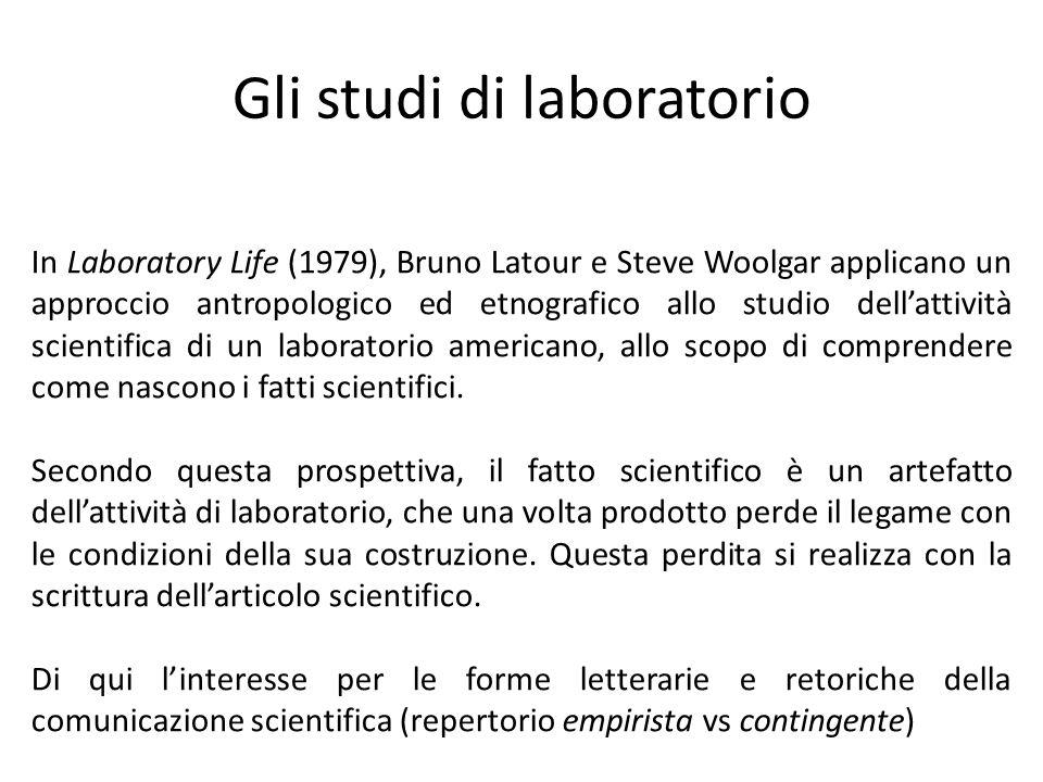 Gli studi di laboratorio In Laboratory Life (1979), Bruno Latour e Steve Woolgar applicano un approccio antropologico ed etnografico allo studio dell'attività scientifica di un laboratorio americano, allo scopo di comprendere come nascono i fatti scientifici.