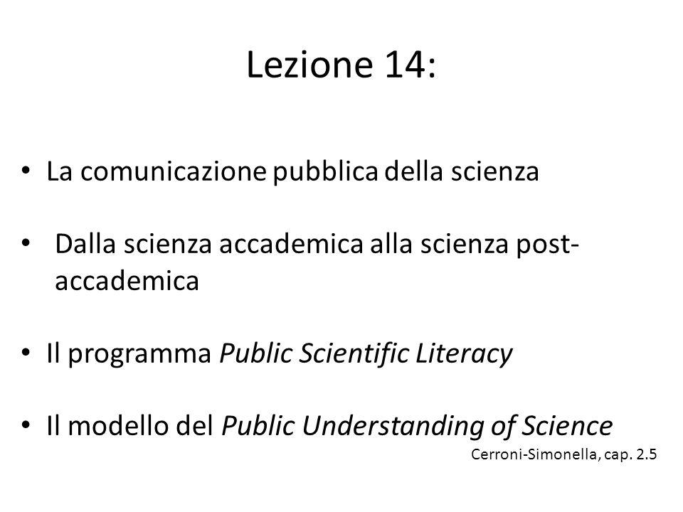 Lezione 14: La comunicazione pubblica della scienza Dalla scienza accademica alla scienza post- accademica Il programma Public Scientific Literacy Il modello del Public Understanding of Science Cerroni-Simonella, cap.