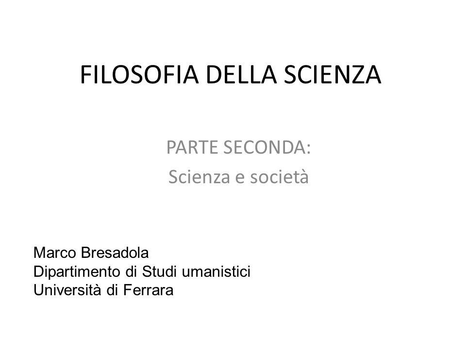 FILOSOFIA DELLA SCIENZA PARTE SECONDA: Scienza e società Marco Bresadola Dipartimento di Studi umanistici Università di Ferrara