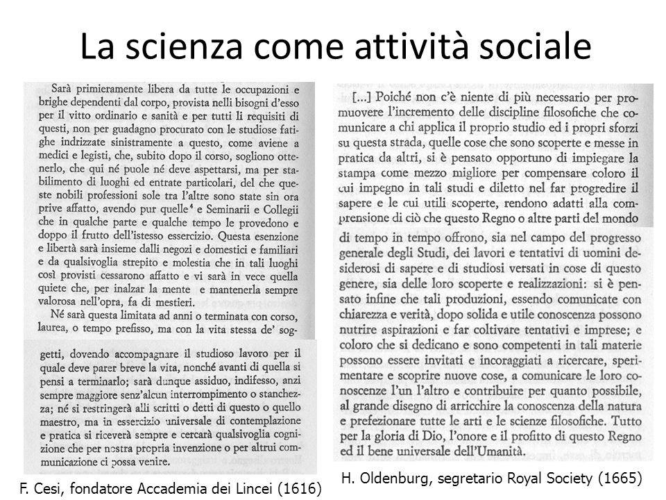 La scienza come attività sociale F. Cesi, fondatore Accademia dei Lincei (1616) H. Oldenburg, segretario Royal Society (1665)