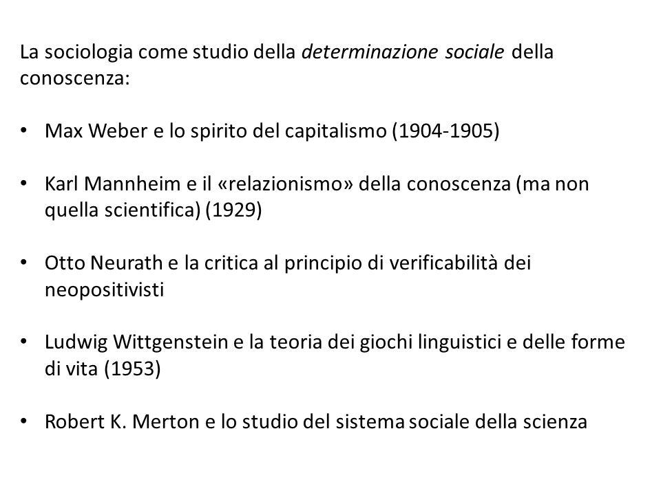 La sociologia come studio della determinazione sociale della conoscenza: Max Weber e lo spirito del capitalismo (1904-1905) Karl Mannheim e il «relazionismo» della conoscenza (ma non quella scientifica) (1929) Otto Neurath e la critica al principio di verificabilità dei neopositivisti Ludwig Wittgenstein e la teoria dei giochi linguistici e delle forme di vita (1953) Robert K.