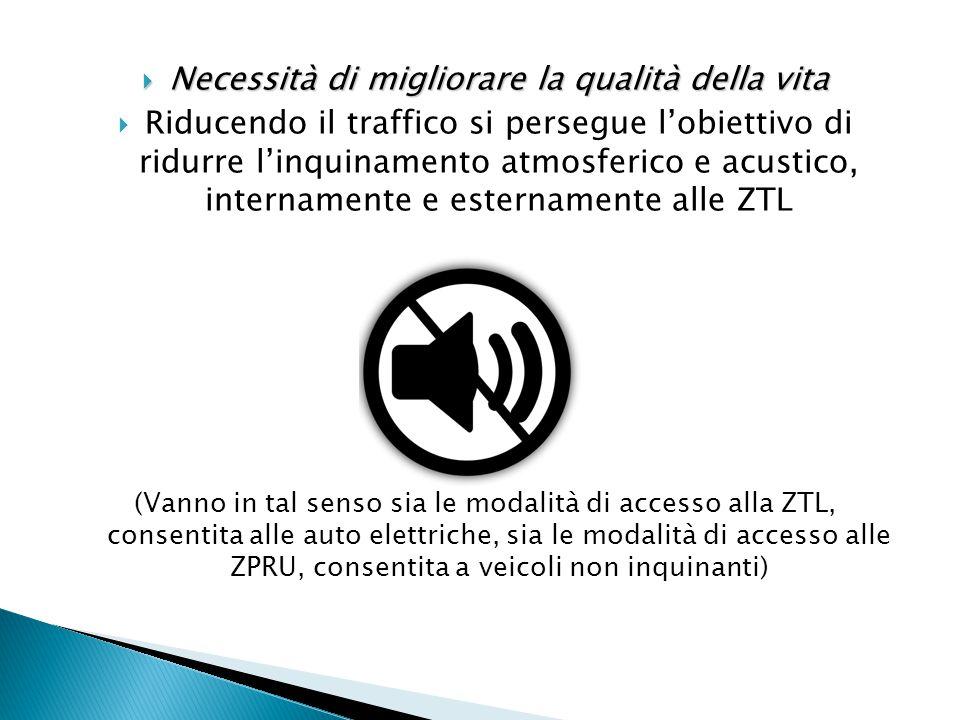  Necessità di migliorare la qualità della vita  Riducendo il traffico si persegue l'obiettivo di ridurre l'inquinamento atmosferico e acustico, internamente e esternamente alle ZTL (Vanno in tal senso sia le modalità di accesso alla ZTL, consentita alle auto elettriche, sia le modalità di accesso alle ZPRU, consentita a veicoli non inquinanti)